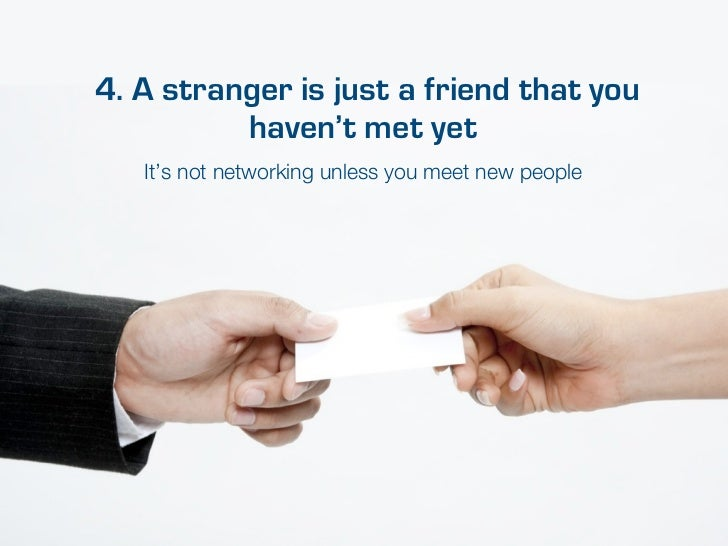 4. A stranger is just a friend that you          haven't met yet   It's not networking unless you meet new people