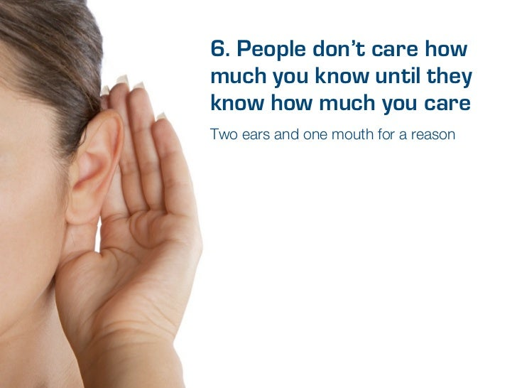 6. People don't care howmuch you know until theyknow how much you careTwo ears and one mouth for a reason