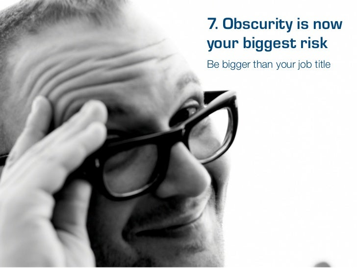 7. Obscurity is nowyour biggest riskBe bigger than your job title
