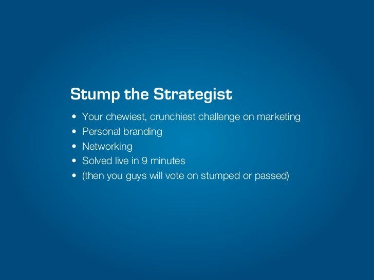 Stump the Strategist•   Your chewiest, crunchiest challenge on marketing•   Personal branding•   Networking•   Solved live...