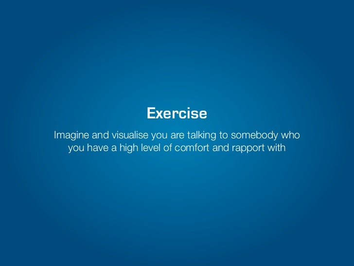 ExerciseImagine and visualise you are talking to somebody who   you have a high level of comfort and rapport with
