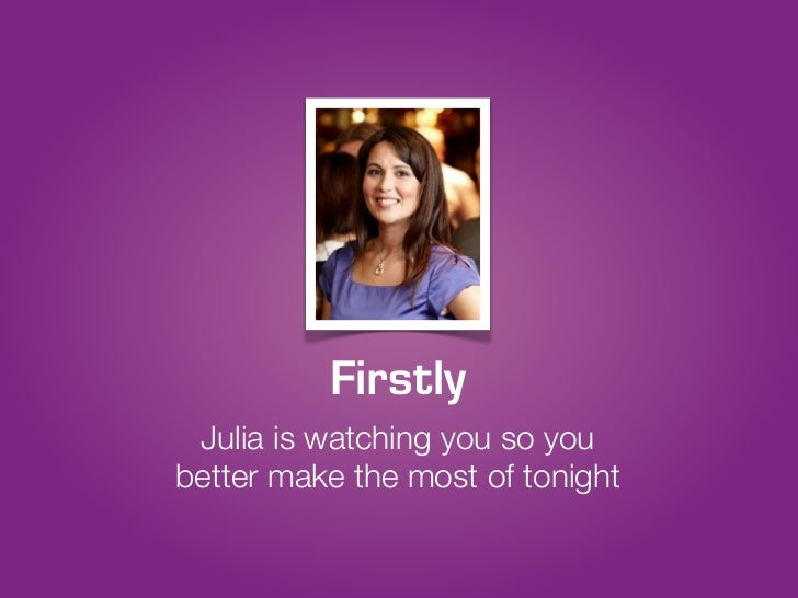 Firstly Julia is watching you so youbetter make the most of tonight
