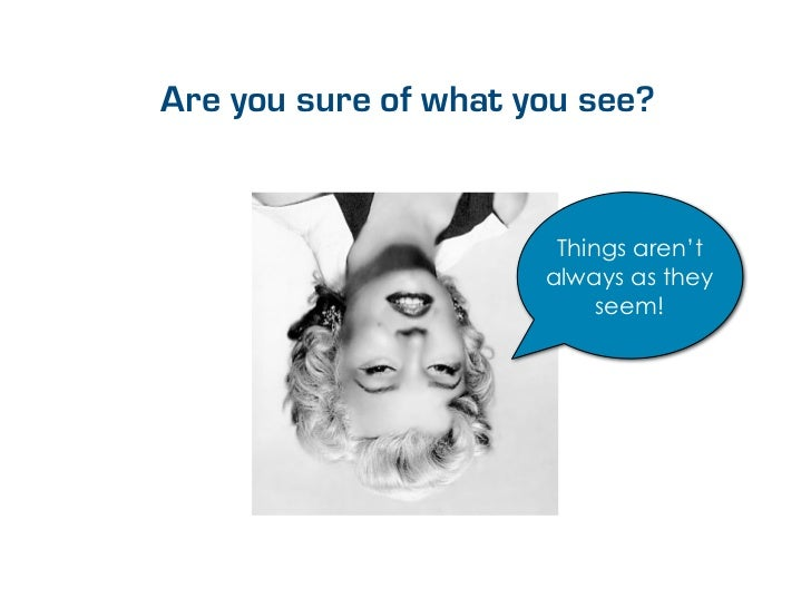 Are you sure of what you see?                       Things aren't                      always as they                     ...