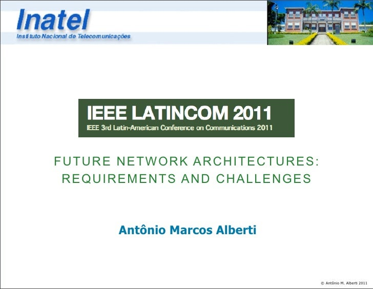 FUTURE NETWORK ARCHITECTURES: REQUIREMENTS AND CHALLENGES       Antônio Marcos Alberti                                © An...