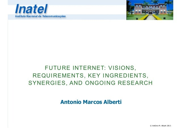 © Antônio M. Alberti 2013FUTURE INTERNET: VISIONS,REQUIREMENTS, KEY INGREDIENTS,SYNERGIES, AND ONGOING RESEARCHAntonio Mar...