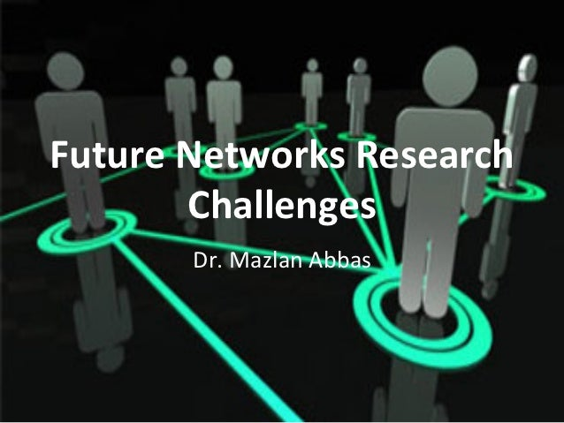 Future Networks Research           Challenges           Dr. Mazlan Abbas