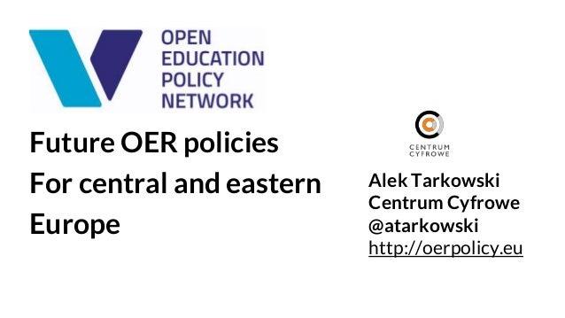 Future OER policies For central and eastern Europe Alek Tarkowski Centrum Cyfrowe @atarkowski http://oerpolicy.eu