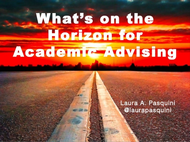 W hat's on the Horizon for Academic Advising  Laura A. Pasquini @laurapasquini