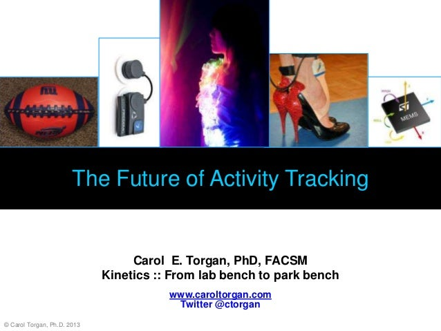 The Future of Activity Tracking Carol E. Torgan, PhD, FACSM Kinetics :: From lab bench to park bench www.caroltorgan.com T...