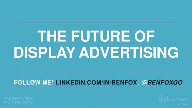 THE FUTURE OF DISPLAY ADVERTISING FOLLOW ME! LINKEDIN.COM/IN/BENFOX, @BENFOXGO