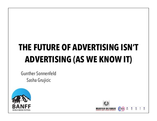 THE FUTURE OF ADVERTISING ISN'TADVERTISING (AS WE KNOW IT)Gunther SonnenfeldSasha Grujicic