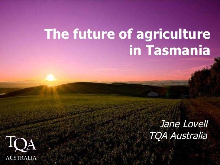 The future of agriculture in Tasmania Jane Lovell TQA Australia AUSTRALIA