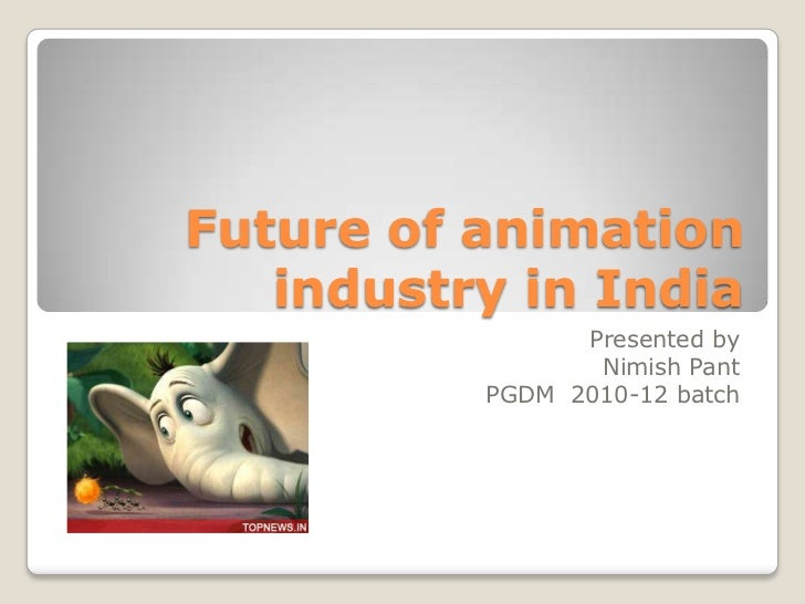 Future of animation   industry in India                Presented by                 Nimish Pant          PGDM 2010-12 batch