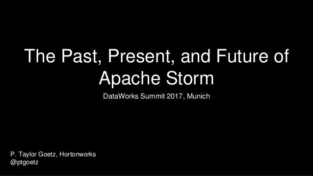 The Past, Present, and Future of Apache Storm DataWorks Summit 2017, Munich P. Taylor Goetz, Hortonworks @ptgoetz