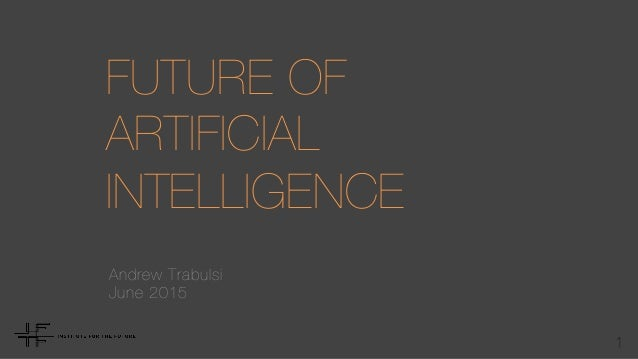 1 FUTURE OF ARTIFICIAL  INTELLIGENCE Andrew Trabulsi June 2015