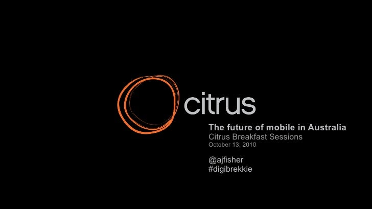 The future of mobile in Australia Citrus Breakfast Sessions October 13, 2010 @ajfisher #digibrekkie