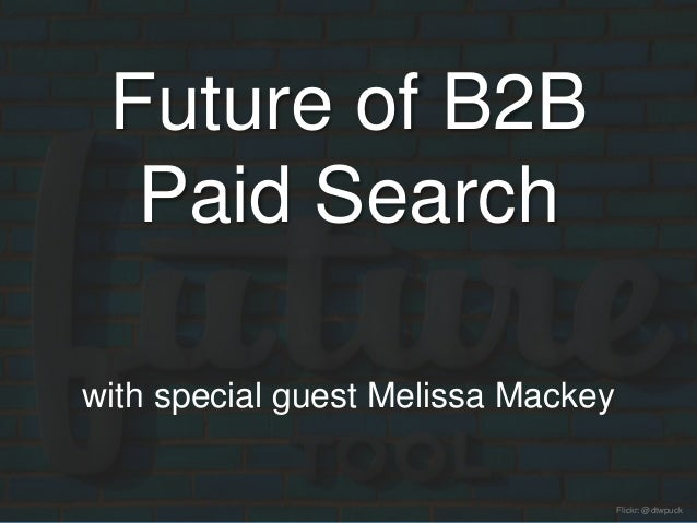 Future of B2B Paid Search with special guest Melissa Mackey Flickr: @dtwpuck