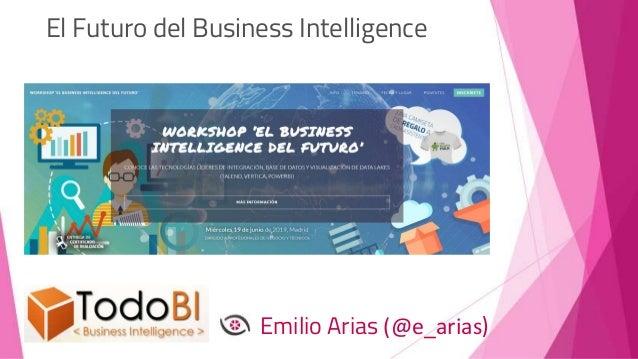 El Futuro del Business Intelligence Emilio Arias (@e_arias)