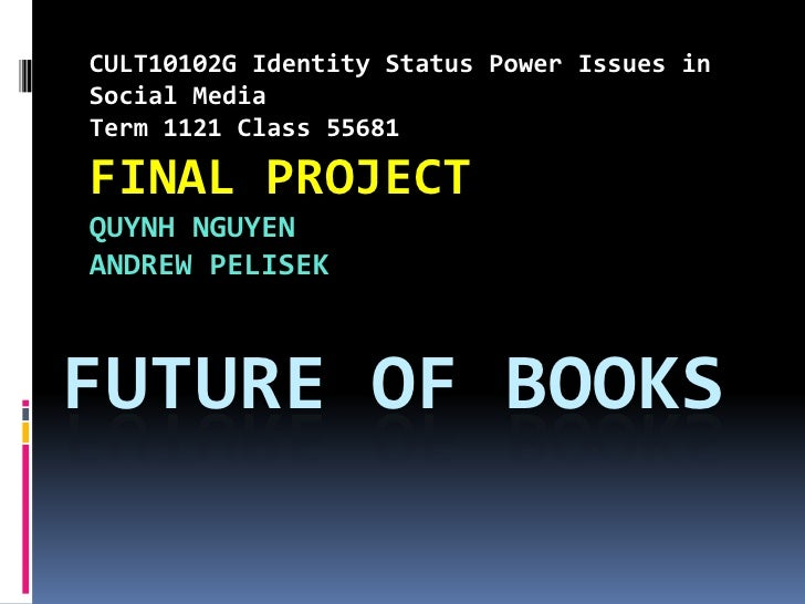 CULT10102G Identity Status Power Issues inSocial MediaTerm 1121 Class 55681FINAL PROJECTQUYNH NGUYENANDREW PELISEKFUTURE O...