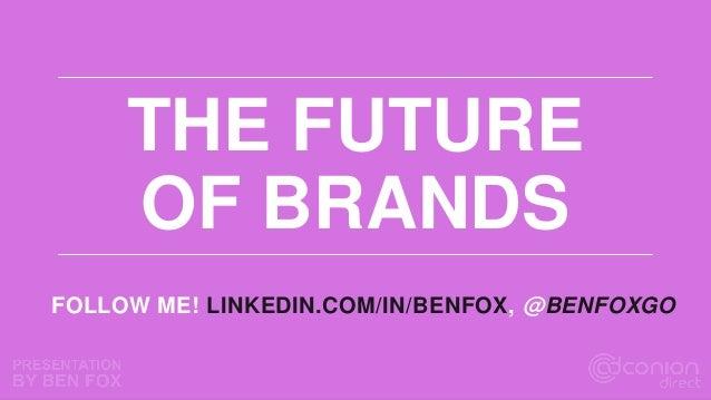 THE FUTURE OF BRANDS FOLLOW ME! LINKEDIN.COM/IN/BENFOX, @BENFOXGO
