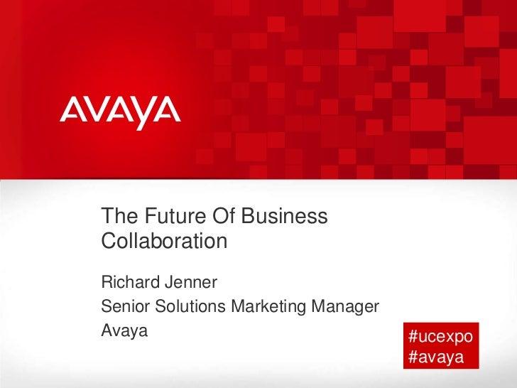 The Future Of Business Collaboration<br />Richard Jenner<br />Senior Solutions Marketing Manager  <br />Avaya <br />#ucexp...