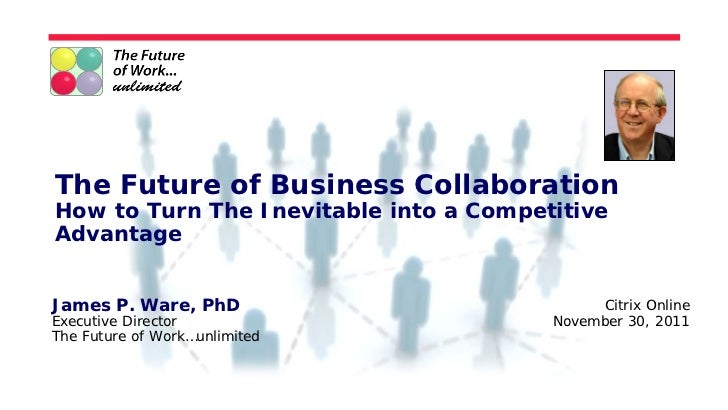 The Future of Business CollaborationHow to Turn The Inevitable into a CompetitiveAdvantageJames P. Ware, PhD              ...
