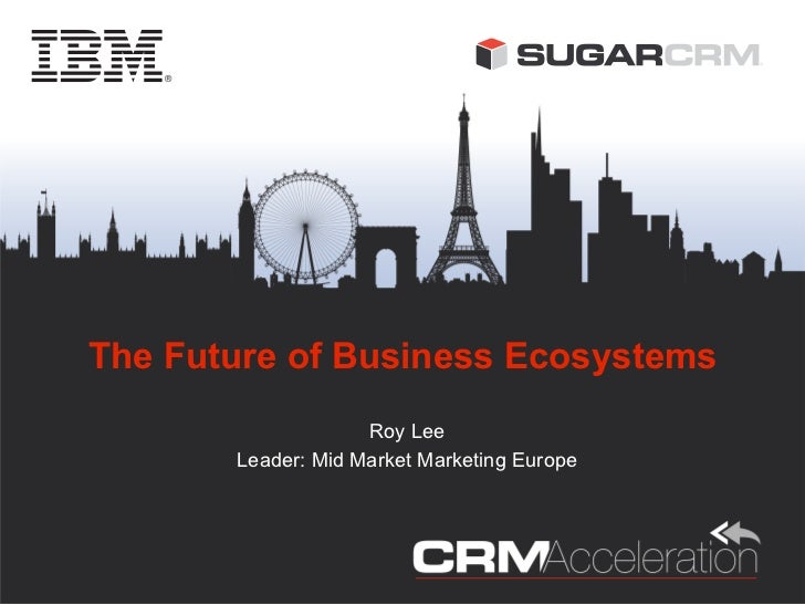 The Future of Business Ecosystems                    Roy Lee       Leader: Mid Market Marketing Europe