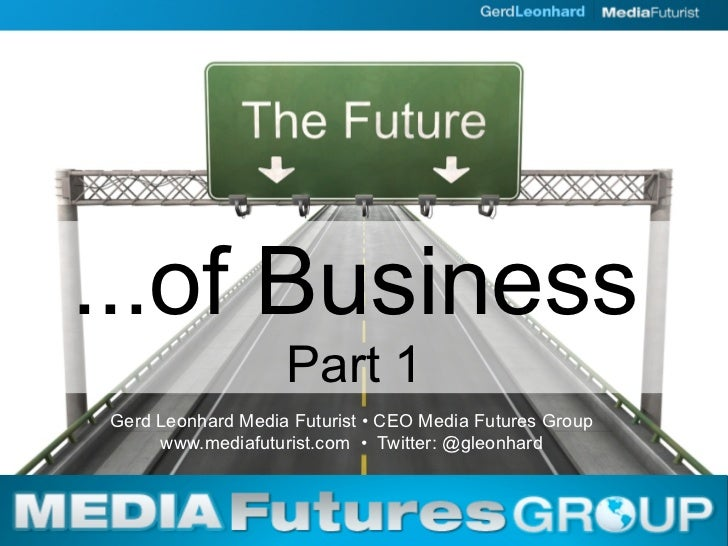 ...of Business                    Part 1 Gerd Leonhard Media Futurist • CEO Media Futures Group      www.mediafuturist.com...