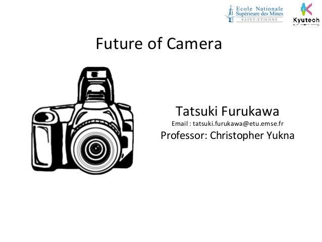 Future of Camera  Tatsuki Furukawa  Email : tatsuki.furukawa@etu.emse.fr  Professor: Christopher Yukna