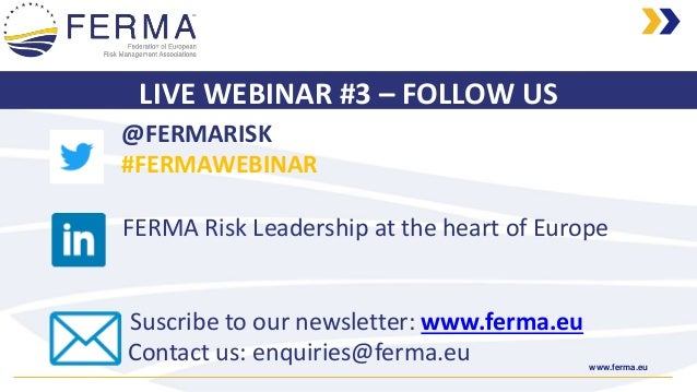 www.ferma.eu LIVE WEBINAR #3 – FOLLOW US @FERMARISK #FERMAWEBINAR FERMA Risk Leadership at the heart of Europe Suscribe to...