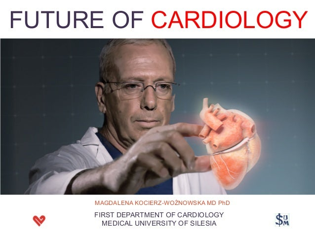FUTURE OF CARDIOLOGY MAGDALENA KOCIERZ-WOŹNOWSKA MD PhD FIRST DEPARTMENT OF CARDIOLOGY MEDICAL UNIVERSITY OF SILESIA