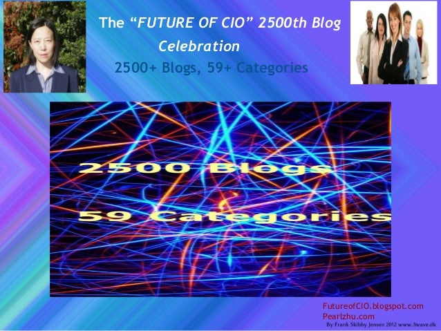 "The ""FUTURE OF CIO"" 2500th Blog Celebration 2500+ Blogs, 59+ Categories FutureofCIO.blogspot.com Pearlzhu.com"