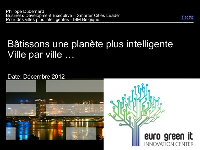 Philippe DubernardBusiness Development Executive – Smarter Cities LeaderPour des villes plus intelligentes - IBM BelgiqueB...