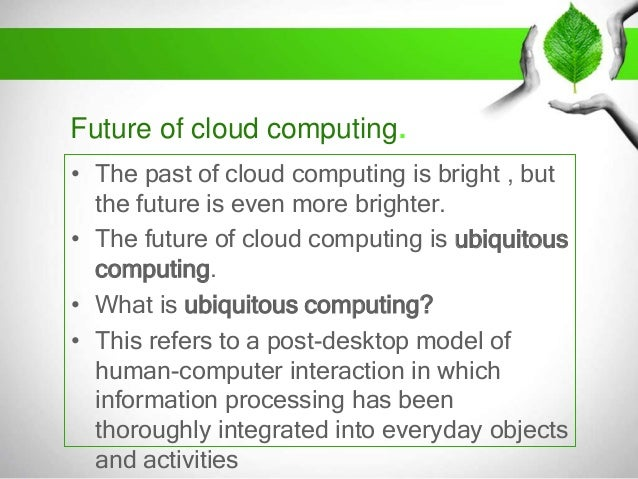 the future of cloud computing Digital transformation has become an ongoing process rather than a one-time goal, with market-attuned companies continually on the hunt for the next big technology shift that gives them a competitive advantage that next big shift is the fusion of artificial intelligence and cloud computing, which.