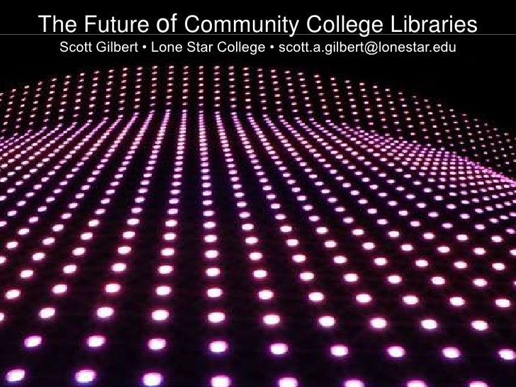 The Future of Community College Libraries<br />Scott Gilbert • Lone Star College • scott.a.gilbert@lonestar.edu<br />