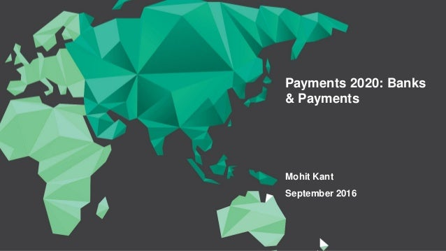 Payments 2020: Banks & Payments Mohit Kant September 2016