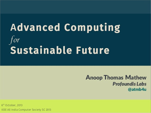 Advanced Computing for Sustainable Future Anoop Thomas Mathew Profoundis Labs @atmb4u 6th October, 2013 IEEE All India Com...
