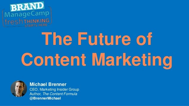 The Future of Content Marketing Michael Brenner CEO, Marketing Insider Group Author, The Content Formula @BrennerMichael