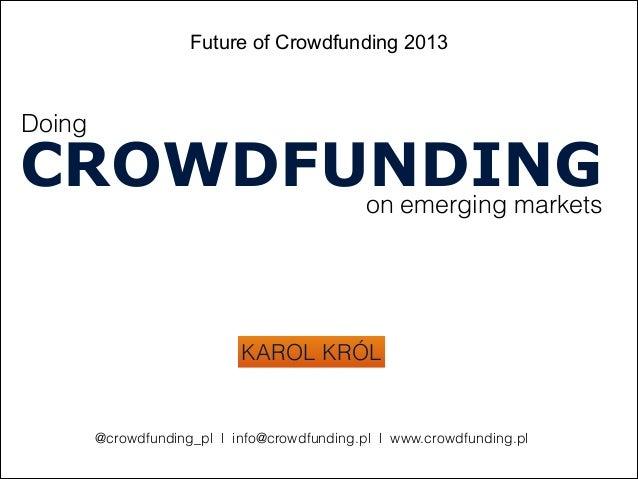 Future of Crowdfunding 2013on emerging marketsKAROL KRÓLCROWDFUNDING@crowdfunding_pl l info@crowdfunding.pl l www.crowdfun...