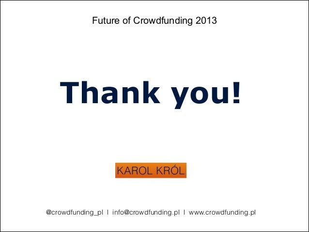 Future of Crowdfunding 2013KAROL KRÓLThank you!@crowdfunding_pl l info@crowdfunding.pl l www.crowdfunding.pl