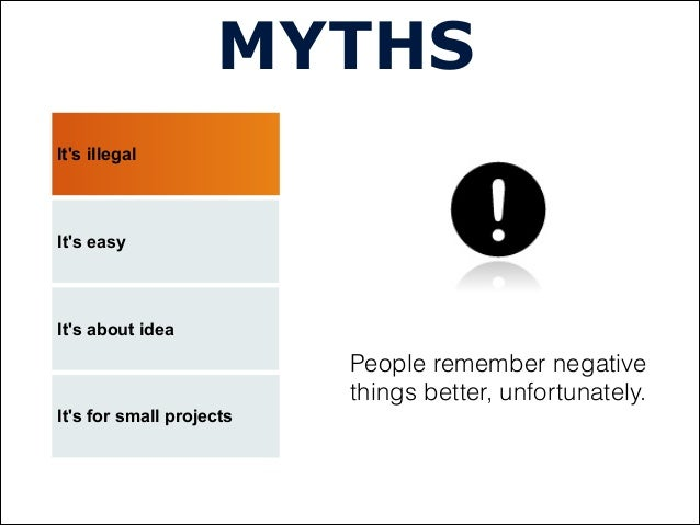 Its illegalMYTHSIts easyIts about ideaPeople remember negativethings better, unfortunately.Its for small projects