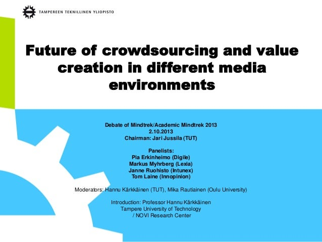 Future of crowdsourcing and value creation in different media environments Debate of Mindtrek/Academic Mindtrek 2013 2.10....