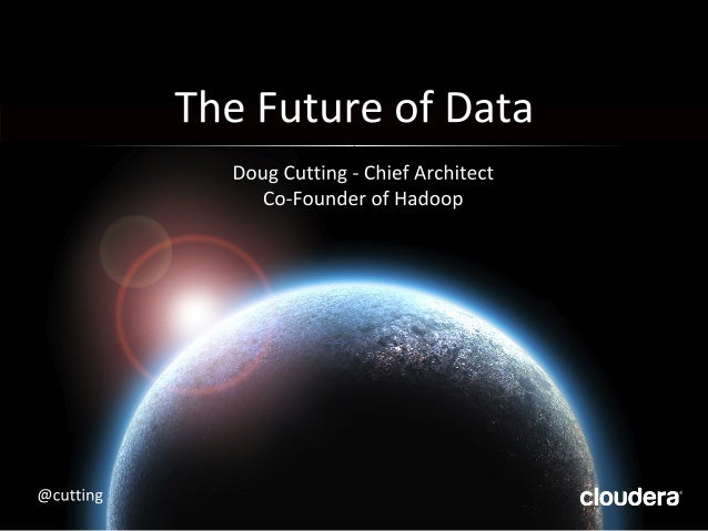 The Future of Data  Doug Cutting — Chief Architect Co—Founder of Hadoop     cloudera