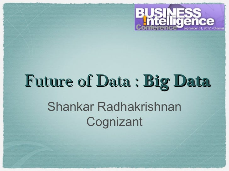Future of Data : Big Data   Shankar Radhakrishnan         Cognizant