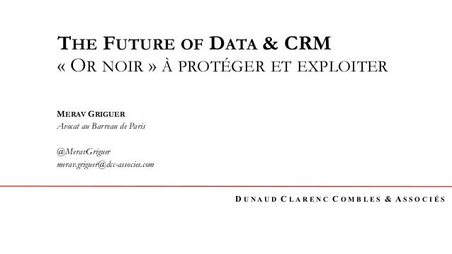 D U N A U D C L A R E N C C O M B L E S & A S S O C I É S THE FUTURE OF DATA & CRM «OR NOIR» À PROTÉGER ET EXPLOITER MER...