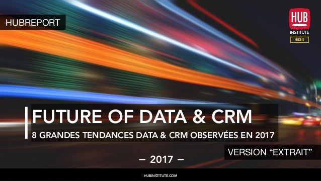"FUTURE OF DATA & CRM 8 GRANDES TENDANCES DATA & CRM OBSERVÉES EN 2017 2017 HUBINSTITUTE.COM HUBREPORT VERSION ""EXTRAIT"""