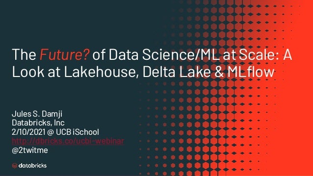 The Future? of Data Science/ML at Scale: A Look at Lakehouse, Delta Lake & MLflow Jules S. Damji Databricks, Inc 2/10/2021...
