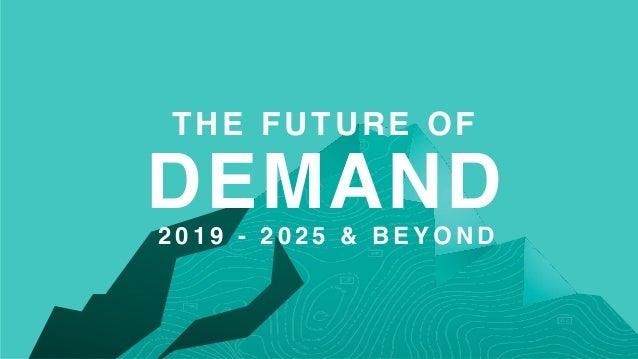 THE FUTURE OF DEMAND2 0 1 9 - 2 0 2 5 & B E Y O N D