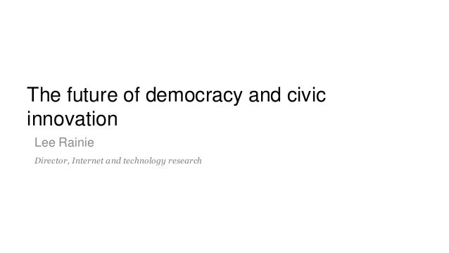 The future of democracy and civic innovation Lee Rainie Director, Internet and technology research