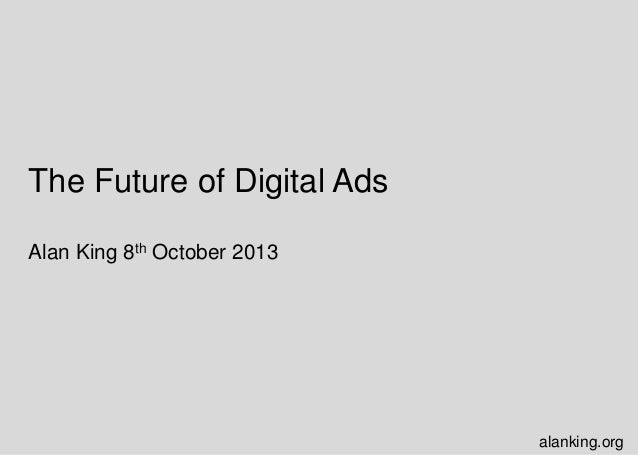 The Future of Digital Ads Alan King 8th October 2013 alanking.org